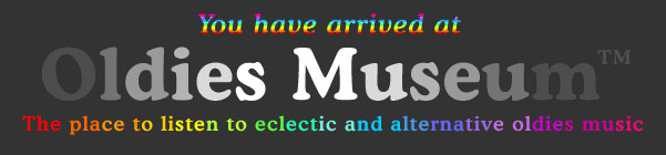 You have arrived at Oldies Museum - The place to listen to eclectic and alternative oldies